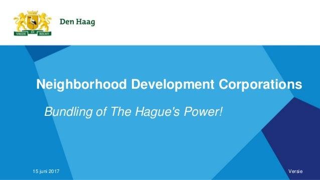 Neighborhood Development Corporations Bundling of The Hague's Power! 15 juni 2017 Versie