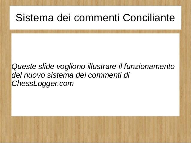 Sistema dei commenti Conciliante Queste slide vogliono illustrare il funzionamento del nuovo sistema dei commenti di Chess...