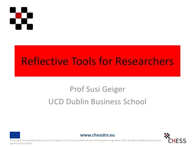 Reflective Tools for Researchers Prof Susi Geiger UCD Dublin Business School This project has received funding from the Eu...