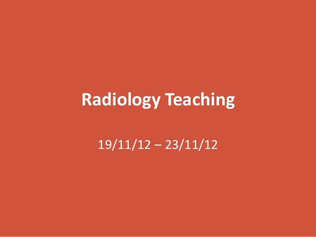 Radiology Teaching 19/11/12 – 23/11/12