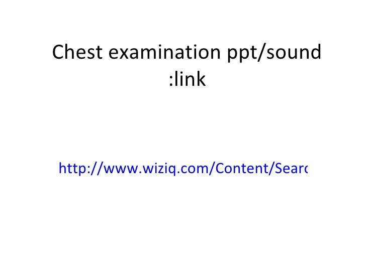 Chest examination ppt/sound link: http://www.wiziq.com/Content/Search.aspx?qry=advanced%20chest%20exam