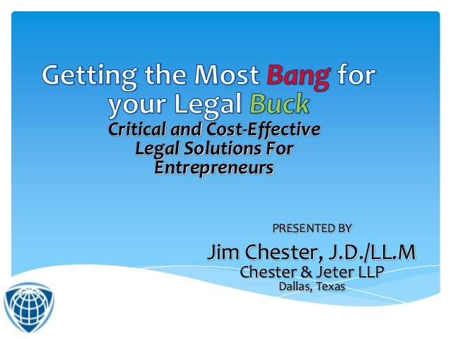PRESENTED BY Jim Chester, J.D./LL.M Chester & Jeter LLP Dallas, Texas Critical and Cost-Effective Legal Solutions For Entr...