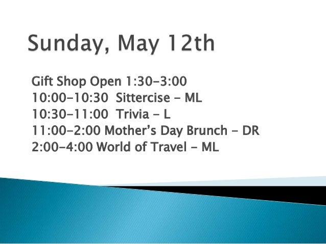 Gift Shop Open 1:30-3:0010:00-10:30 Sittercise - ML10:30-11:00 Trivia - L11:00-2:00 Mother's Day Brunch - DR2:00-4:00 Worl...
