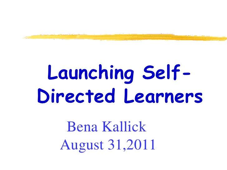 <ul><ul><li>Launching Self-Directed Learners </li></ul></ul>Bena Kallick  August 31,2011