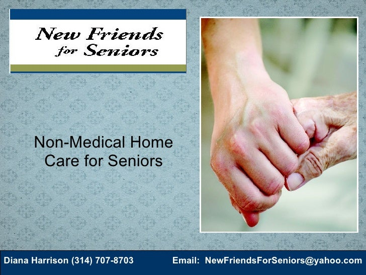 Non-Medical Home Care for Seniors Diana Harrison (314) 707-8703 Email:  [email_address]