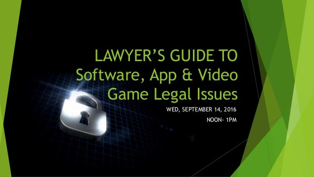 LAWYER'S GUIDE TO Software, App & Video Game Legal Issues WED, SEPTEMBER 14, 2016 NOON- 1PM