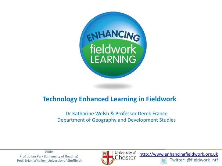 Technology Enhanced Learning in Fieldwork<br />Dr Katharine Welsh & Professor Derek FranceDepartment of Geography and Deve...