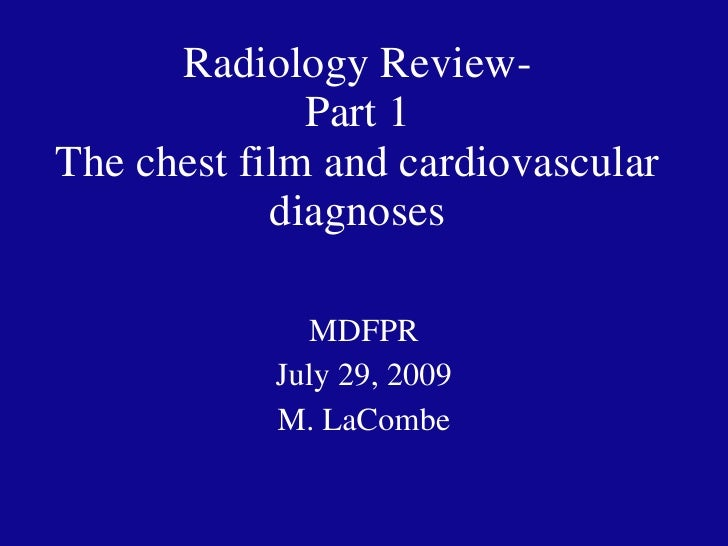 Radiology Review- Part 1 The chest film and cardiovascular diagnoses MDFPR July 29, 2009 M. LaCombe