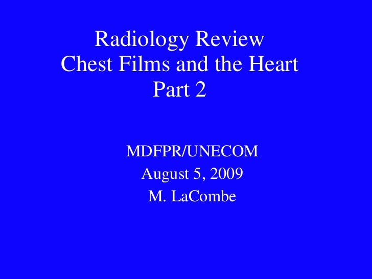 Radiology Review Chest Films and the Heart Part 2 MDFPR/UNECOM August 5, 2009 M. LaCombe