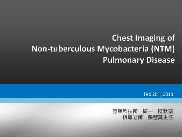Chest Imaging of Non-tuberculous Mycobacteria (NTM) Pulmonary Disease 1 臨藥科技所 碩一 陳秋縈 指導老師 張慧真主任 Feb 20th, 2013
