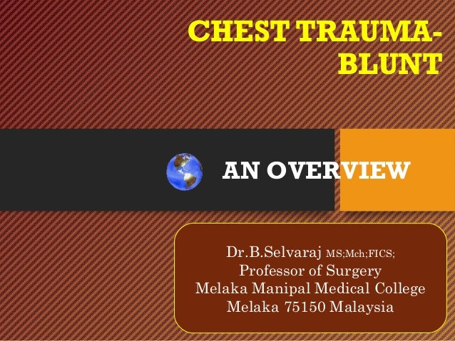 CHEST TRAUMA- BLUNT Dr.B.Selvaraj MS;Mch;FICS; Professor of surgery Melaka Manipal Medical College Melaka 75150 Malaysia A...