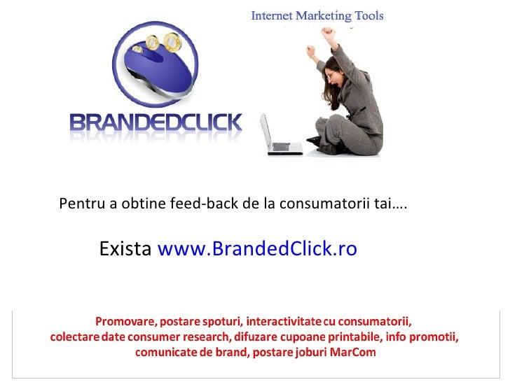 Pentru a obtine feed-back de la consumatorii tai…. Exista  www.BrandedClick.ro