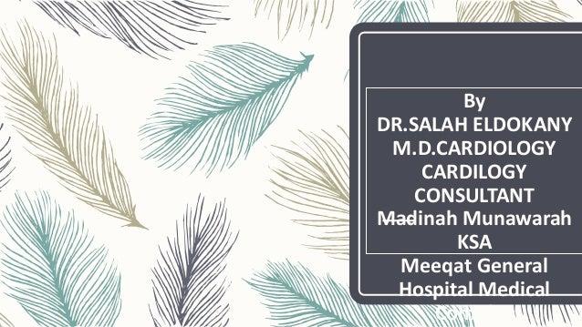 By DR.SALAH ELDOKANY M.D.CARDIOLOGY CARDILOGY CONSULTANT Madinah Munawarah KSA Meeqat General Hospital Medical Complex