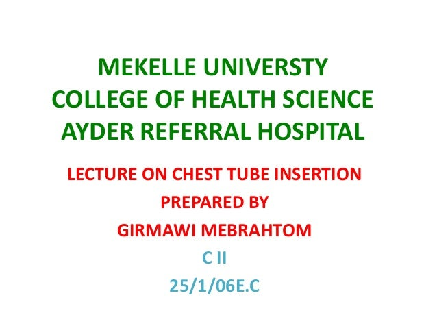 MEKELLE UNIVERSTY COLLEGE OF HEALTH SCIENCE AYDER REFERRAL HOSPITAL LECTURE ON CHEST TUBE INSERTION PREPARED BY GIRMAWI ME...