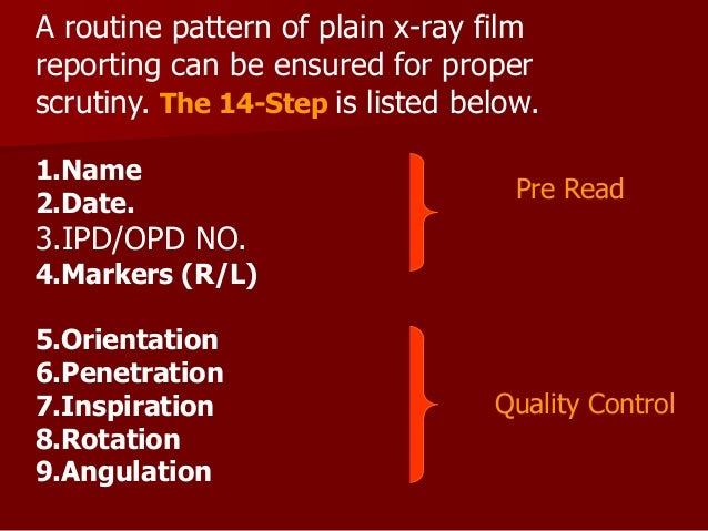 A routine pattern of plain x-ray film reporting can be ensured for proper scrutiny. The 14-Step is listed below. 1.Name 2....