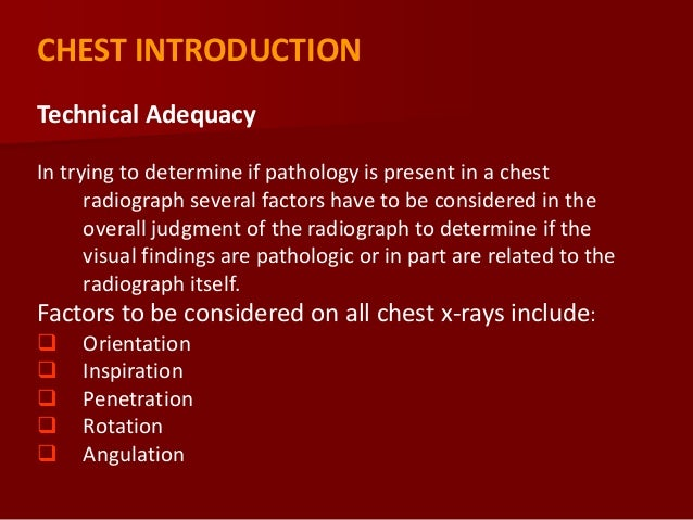 CHEST INTRODUCTION Technical Adequacy In trying to determine if pathology is present in a chest radiograph several factors...