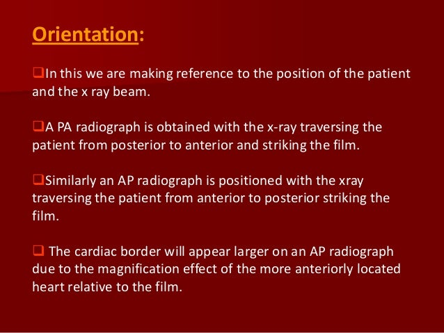 Orientation: In this we are making reference to the position of the patient and the x ray beam. A PA radiograph is obtai...