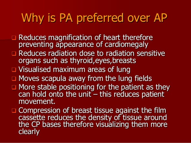Why is PA preferred over AP Reduces magnification of heart therefore preventing appearance of cardiomegaly  Reduces radia...
