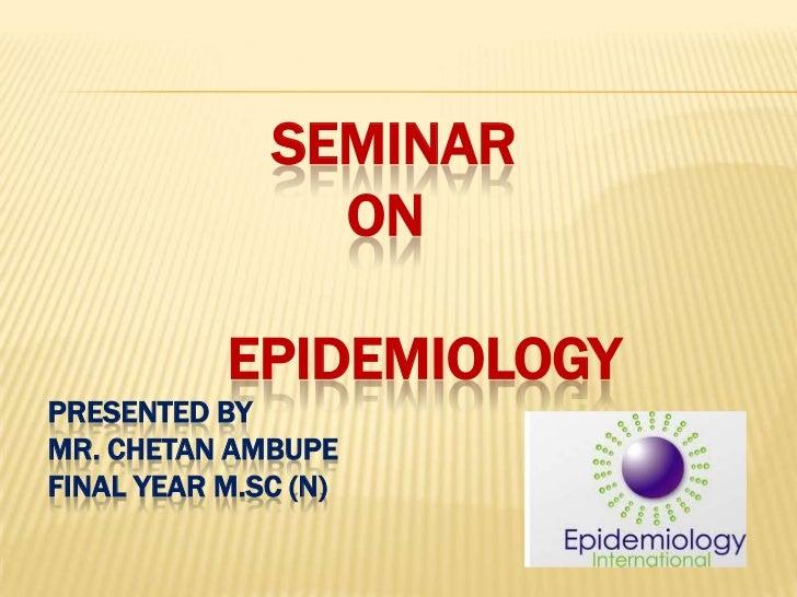SEMINAR                ON           EPIDEMIOLOGYPRESENTED BYMR. CHETAN AMBUPEFINAL YEAR M.SC (N)