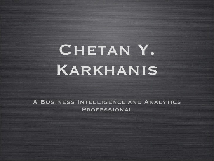 Chetan Y. Karkhanis <ul><li>A Business Intelligence and Analytics Professional </li></ul>