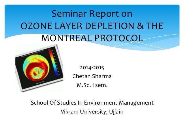 Seminar Report on OZONE LAYER DEPLETION & THE MONTREAL PROTOCOL 2014-2015 Chetan Sharma M.Sc. I sem. School Of Studies In ...