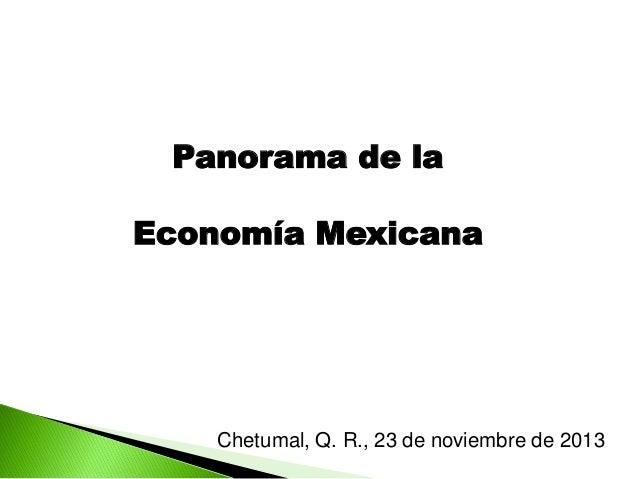 Panorama de la Economía Mexicana  Chetumal, Q. R., 23 de noviembre de 2013