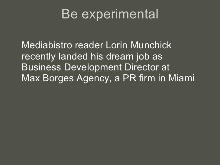 Be experimental <ul><li>Mediabistro reader Lorin Munchick recently landed his dream job as  Business Development Director ...