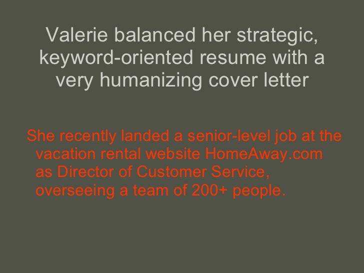 Valerie balanced her strategic, keyword-oriented resume with a very humanizing cover letter <ul><li>She recently landed a ...