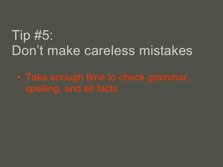 Tip #5: Don 't make careless mistakes <ul><li>Take enough time to check grammar, spelling, and all facts </li></ul>