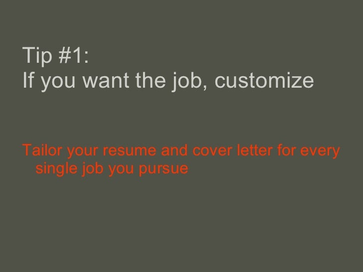 Tip #1: If you want the job, customize <ul><li>Tailor your resume and cover letter for every single job you pursue </li></ul>