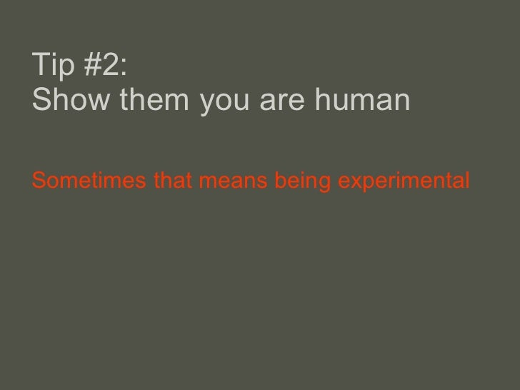 Tip #2:  Show them you are human <ul><li>Sometimes that means being experimental </li></ul>