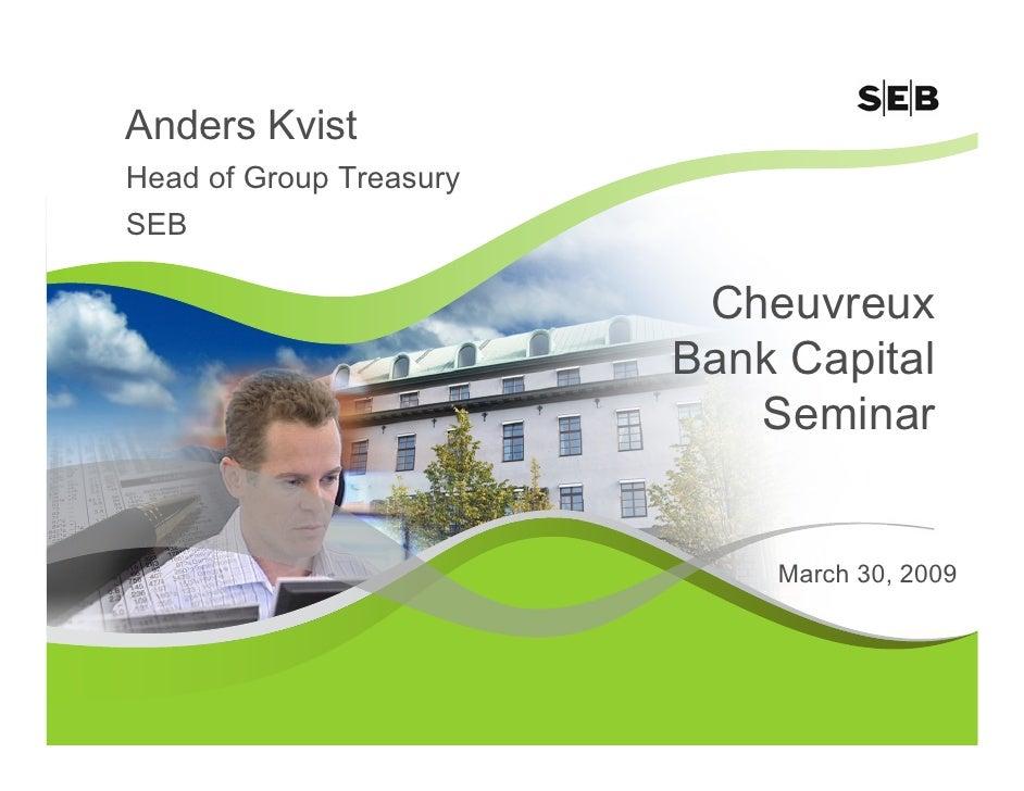 Anders Kvist Head of Group Treasury SEB                            Cheuvreux                          Bank Capital        ...