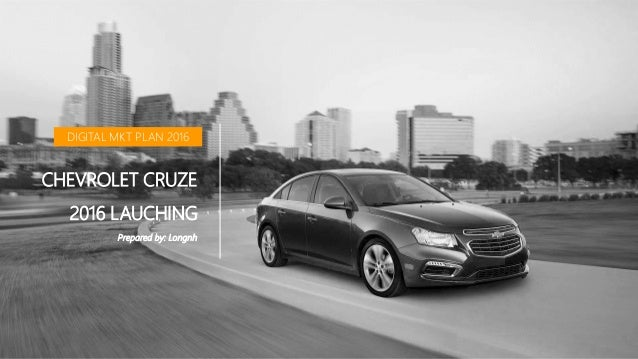 DIGITAL MKT PLAN 2016 CHEVROLET CRUZE 2016 LAUCHING Prepared by: Longnh