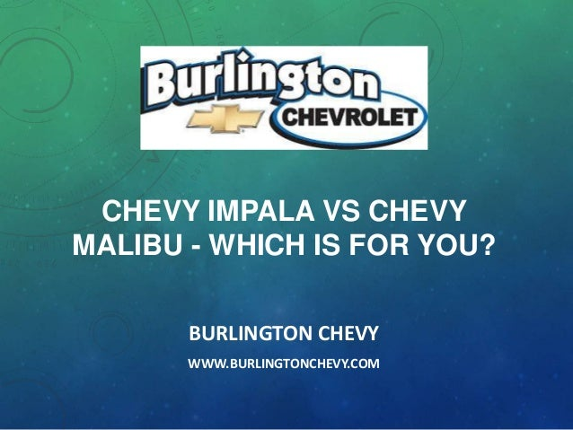 CHEVY IMPALA VS CHEVY MALIBU - WHICH IS FOR YOU? BURLINGTON CHEVY WWW.BURLINGTONCHEVY.COM