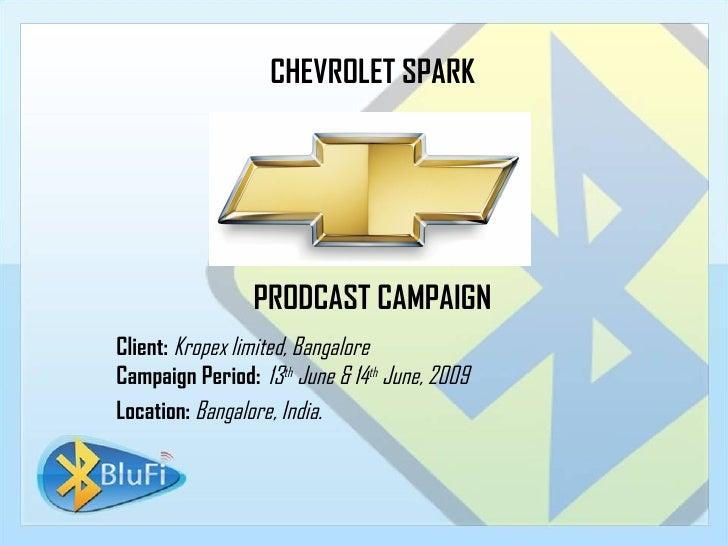 CHEVROLET SPARK PRODCAST CAMPAIGN Client:   Kropex limited, Bangalore Campaign Period:   13 th  June & 14 th  June, 2009 L...