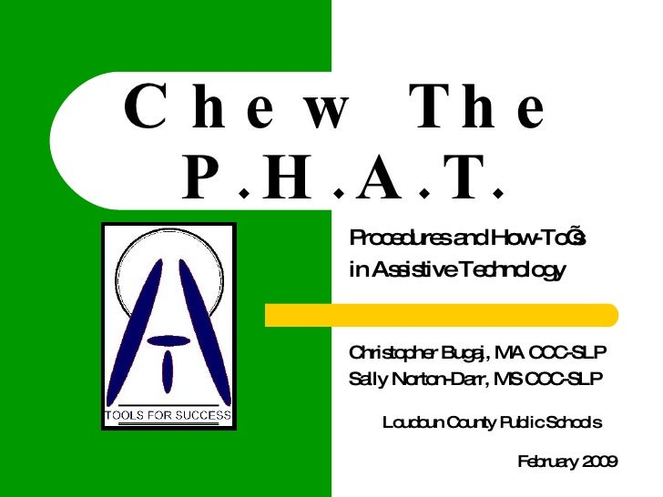 Chew The P.H.A.T. Procedures and How-To's  in Assistive Technology Christopher Bugaj, MA CCC-SLP  Sally Norton-Darr, MS CC...