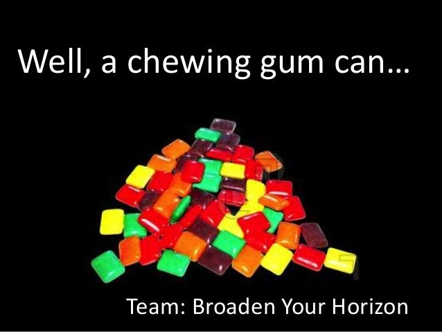 Well, a chewing gum can…Team: Broaden Your Horizon