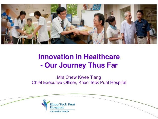 Innovation in Healthcare - Our Journey Thus Far Mrs Chew Kwee Tiang Chief Executive Officer, Khoo Teck Puat Hospital