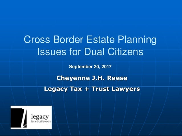 Cross Border Estate Planning Issues for Dual Citizens Cheyenne J.H. Reese Legacy Tax + Trust Lawyers September 20, 2017