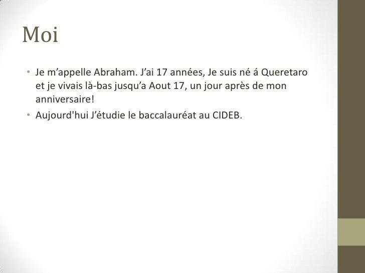 Moi<br />Je m'appelle Abraham. J'ai 17 années, Je suis né á Queretaroet je vivais là-bas jusqu'a Aout 17, un jour après de...