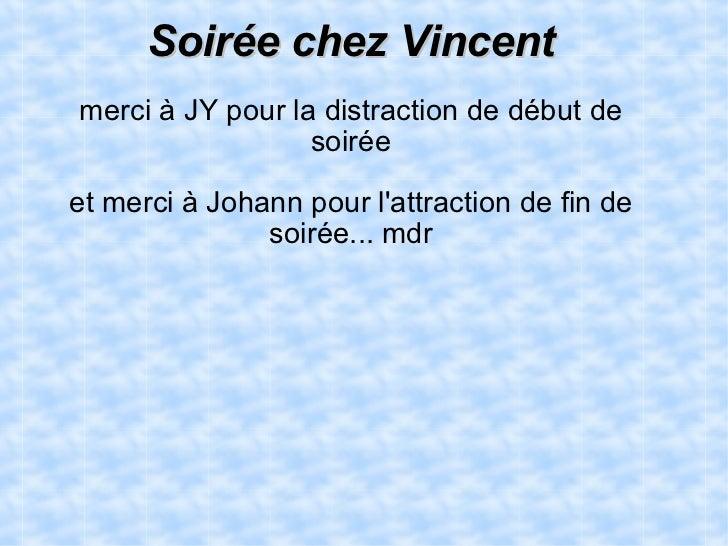 Soirée chez Vincent merci à JY pour la distraction de début de soirée et merci à Johann pour l'attraction de fin de soirée...