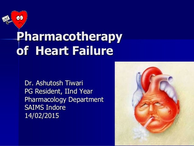 Pharmacotherapy of Heart Failure Dr. Ashutosh Tiwari PG Resident, IInd Year Pharmacology Department SAIMS Indore 14/02/2015