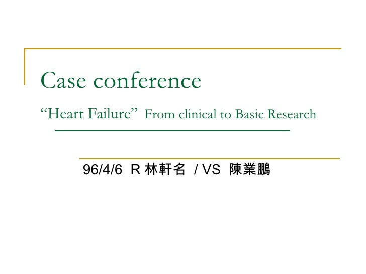 "Case conference  ""Heart Failure""   From clinical to Basic Research 96/4/6  R 林軒名  / VS  陳業鵬"