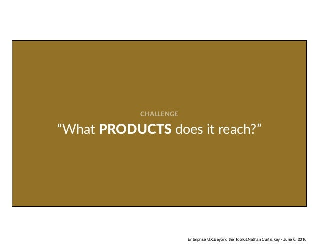 """CHALLENGE """"What PRODUCTS does it reach?"""" Enterprise UX.Beyond the Toolkit.Nathan Curtis.key - June 6, 2016"""