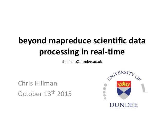 beyond mapreduce scientific data processing in real-time Chris Hillman October 13th 2015 chillman@dundee.ac.uk
