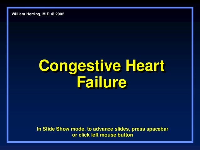 Congestive Heart Failure Congestive Heart Failure William Herring, M.D. © 2002 In Slide Show mode, to advance slides, pres...