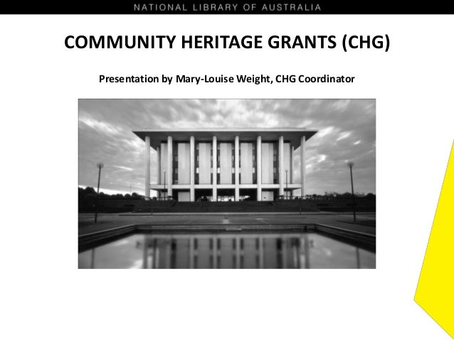 COMMUNITY HERITAGE GRANTS (CHG) Presentation by Mary-Louise Weight, CHG Coordinator
