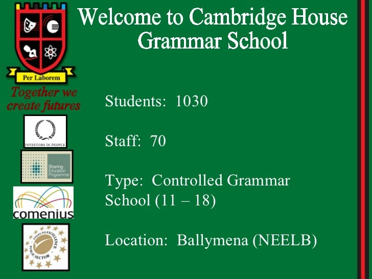 Welcome to Cambridge House Grammar School Together we create futures Students:  1030 Staff:  70 Type:  Controlled Grammar ...