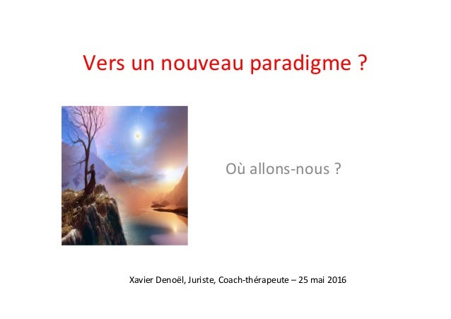 Vers  un  nouveau  paradigme  ?   Où  allons-‐nous  ?   Xavier  Denoël,  Juriste,  Coach-‐thérapeu...