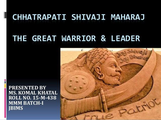 CHHATRAPATI SHIVAJI MAHARAJ THE GREAT WARRIOR & LEADER PRESENTED BY MS. KOMAL KHATAL ROLL NO. 15-M-438 MMM BATCH-I JBIMS